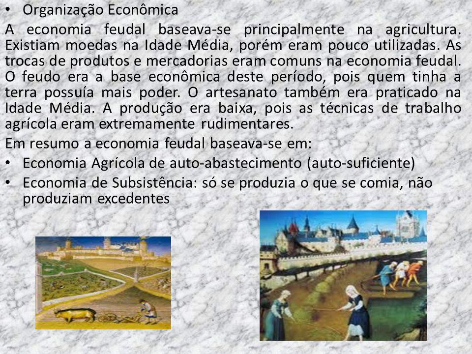 Organização Econômica A economia feudal baseava-se principalmente na agricultura. Existiam moedas na Idade Média, porém eram pouco utilizadas. As troc