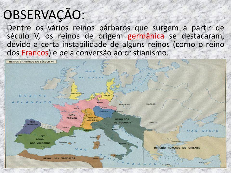 OBSERVAÇÃO: Dentre os vários reinos bárbaros que surgem a partir de século V, os reinos de origem germânica se destacaram, devido a certa instabilidad