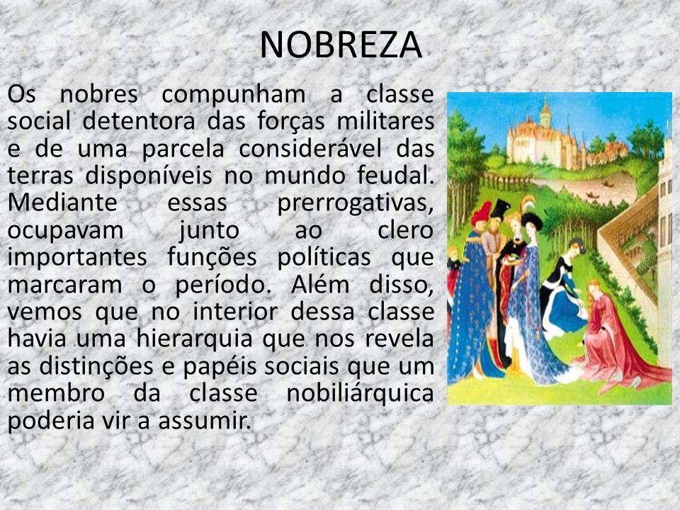 NOBREZA Os nobres compunham a classe social detentora das forças militares e de uma parcela considerável das terras disponíveis no mundo feudal. Media