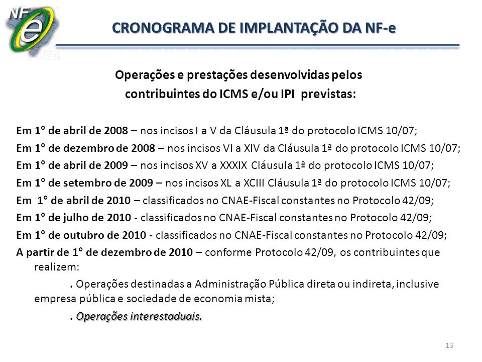 13 CRONOGRAMA DE IMPLANTAÇÃO DA NF-e Operações e prestações desenvolvidas pelos contribuintes do ICMS e/ou IPI previstas: Em 1° de abril de 2008 – nos