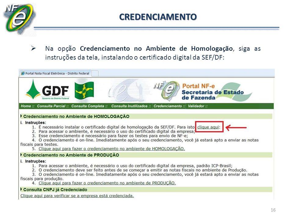 16 CREDENCIAMENTO Na opção Credenciamento no Ambiente de Homologação, siga as instruções da tela, instalando o certificado digital da SEF/DF: