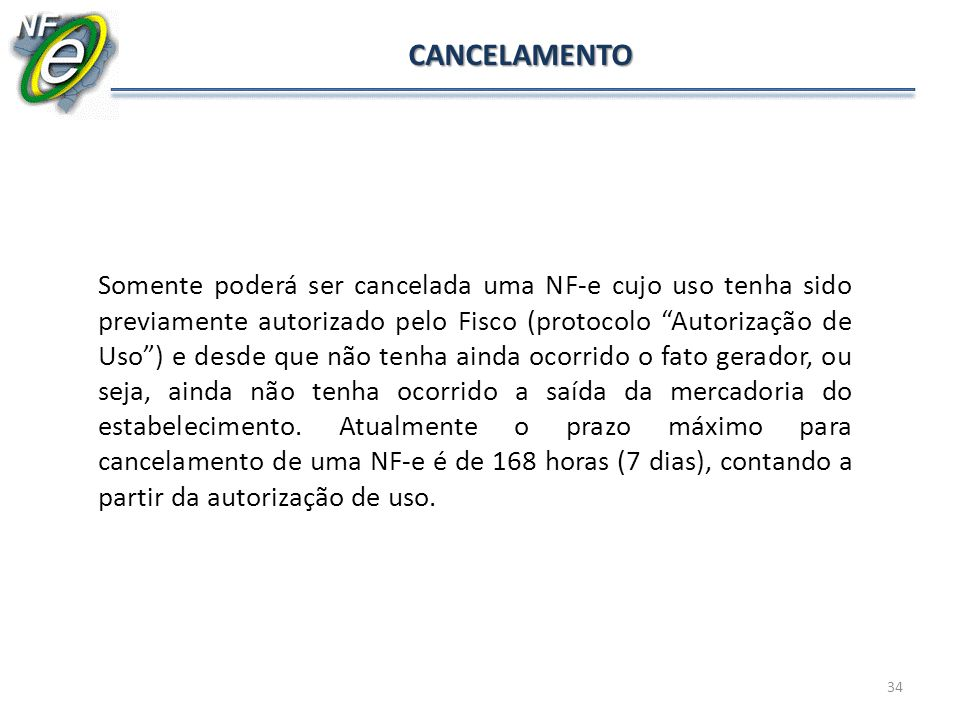 34 CANCELAMENTO Somente poderá ser cancelada uma NF-e cujo uso tenha sido previamente autorizado pelo Fisco (protocolo Autorização de Uso) e desde que