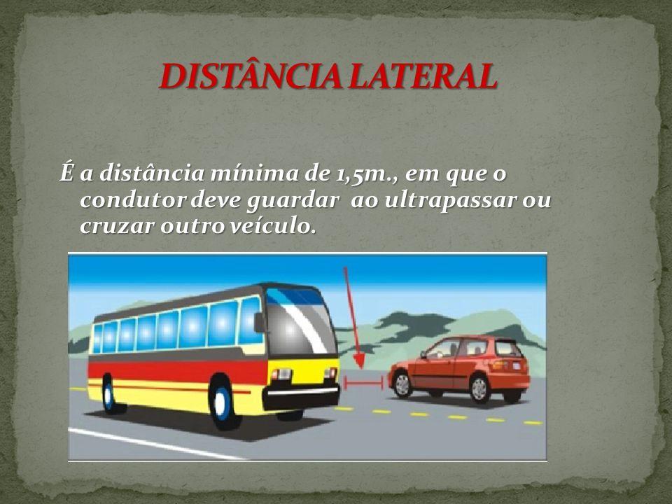 O condutor deverá guardar distancia de segurança lateral e frontal entre o seu e os demais veículos,bem como em relação ao bordo da pista, considerand