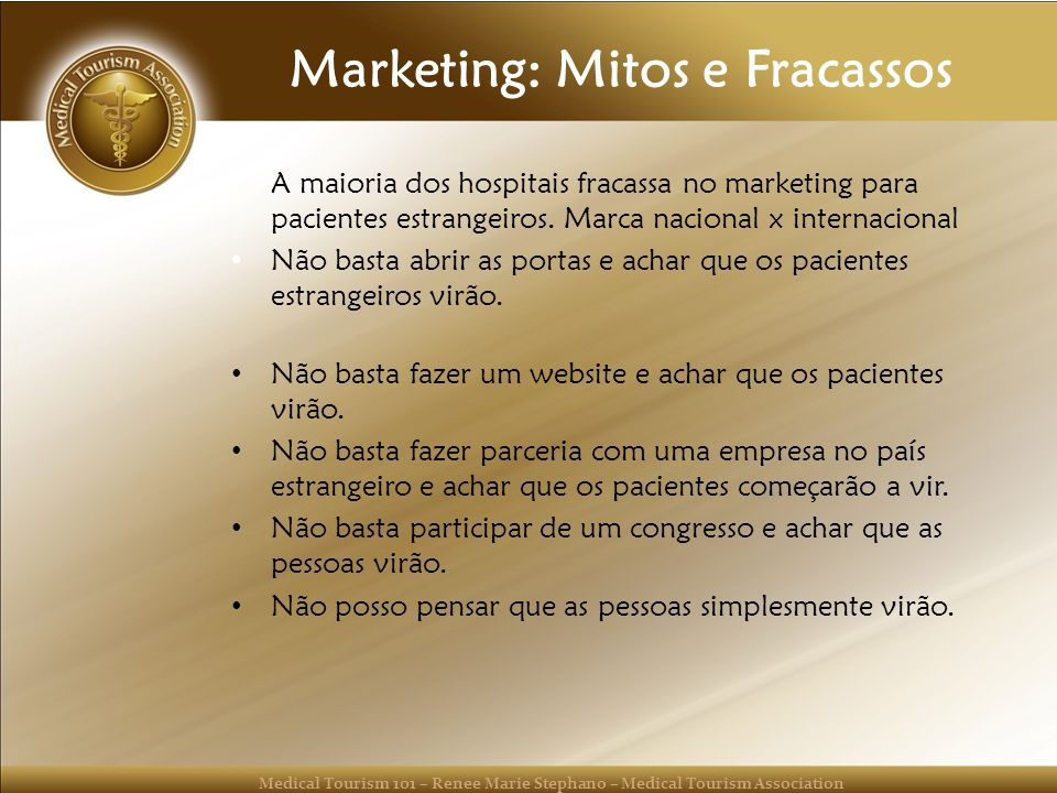 Medical Tourism 101 – Renee Marie Stephano – Medical Tourism Association Marketing: Mitos e Fracassos A maioria dos hospitais fracassa no marketing pa