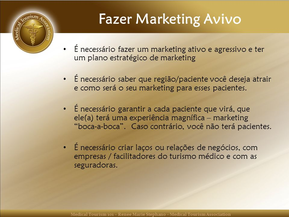 Medical Tourism 101 – Renee Marie Stephano – Medical Tourism Association Fazer Marketing Avivo É necessário fazer um marketing ativo e agressivo e ter