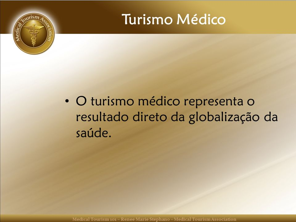 Medical Tourism 101 – Renee Marie Stephano – Medical Tourism Association Turismo Médico O turismo médico representa o resultado direto da globalização
