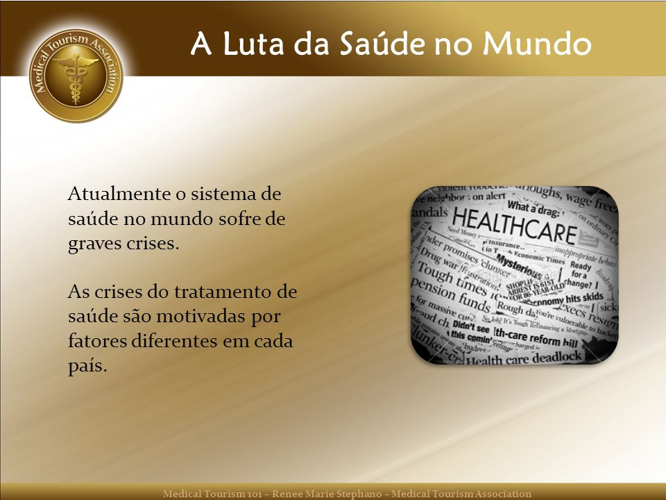 Medical Tourism 101 – Renee Marie Stephano – Medical Tourism Association A Luta da Saúde no Mundo Atualmente o sistema de saúde no mundo sofre de grav
