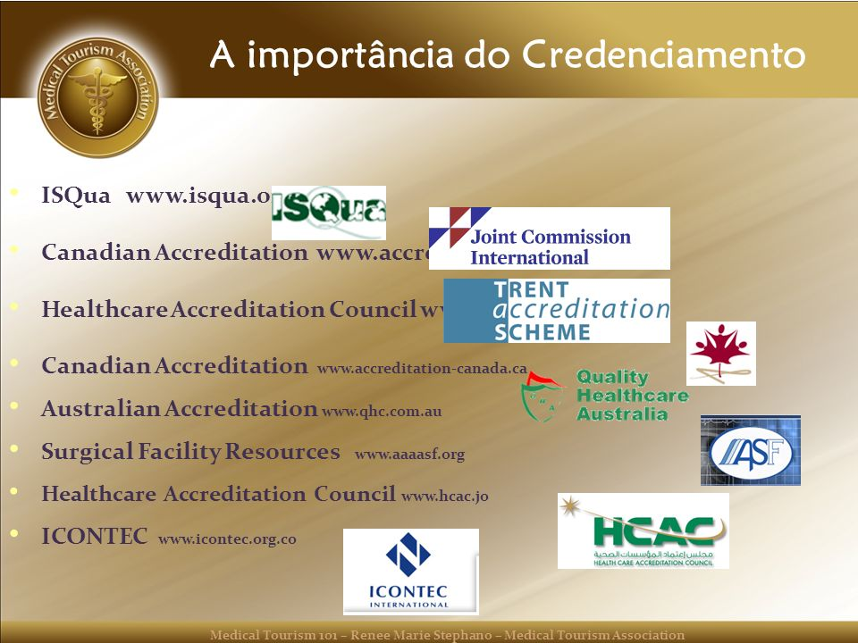 Medical Tourism 101 – Renee Marie Stephano – Medical Tourism Association A importância do Credenciamento ISQua www.isqua.org Canadian Accreditation ww