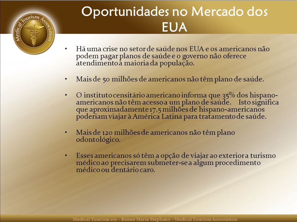Medical Tourism 101 – Renee Marie Stephano – Medical Tourism Association Oportunidades no Mercado dos EUA Há uma crise no setor de saúde nos EUA e os