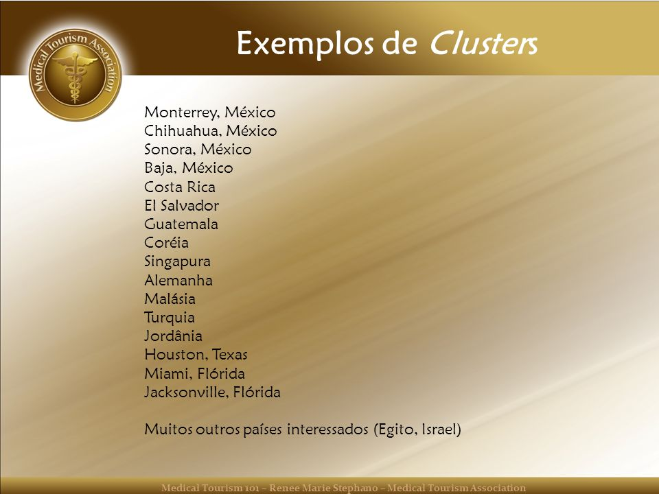 Medical Tourism 101 – Renee Marie Stephano – Medical Tourism Association Exemplos de Clusters Monterrey, México Chihuahua, México Sonora, México Baja,