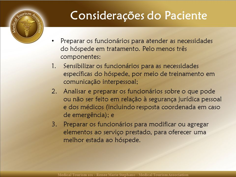 Medical Tourism 101 – Renee Marie Stephano – Medical Tourism Association Considerações do Paciente Preparar os funcionários para atender as necessidad