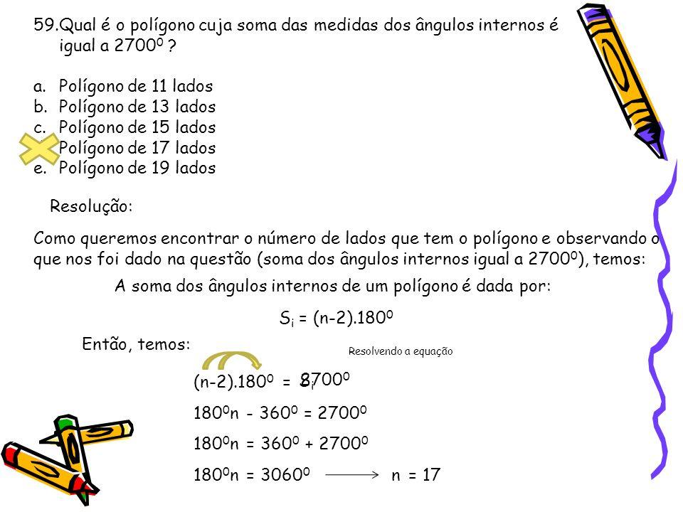 59.Qual é o polígono cuja soma das medidas dos ângulos internos é igual a 2700 0 ? a.Polígono de 11 lados b.Polígono de 13 lados c.Polígono de 15 lado
