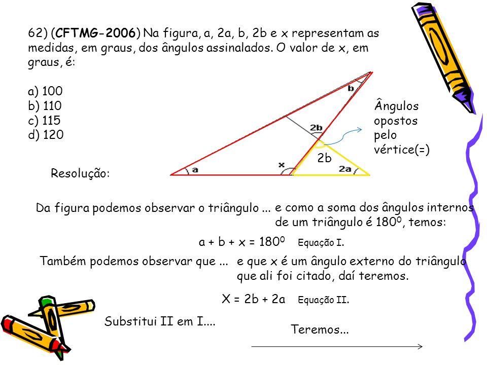 a + b + = 180 0 x Como x = 2a + 2b, temos: a + b + = 180 0 x 2a +2b 3a + 3b = 180 0 3(a + b) = 180 0 (a + b) = 180 0 /3 a + b = 60 0 Substituindo na equação I, temos: + x = 180 0 a + b 60 0 + x = 180 0 X = 180 0 - 60 0 X = 120 0 Resposta letra D