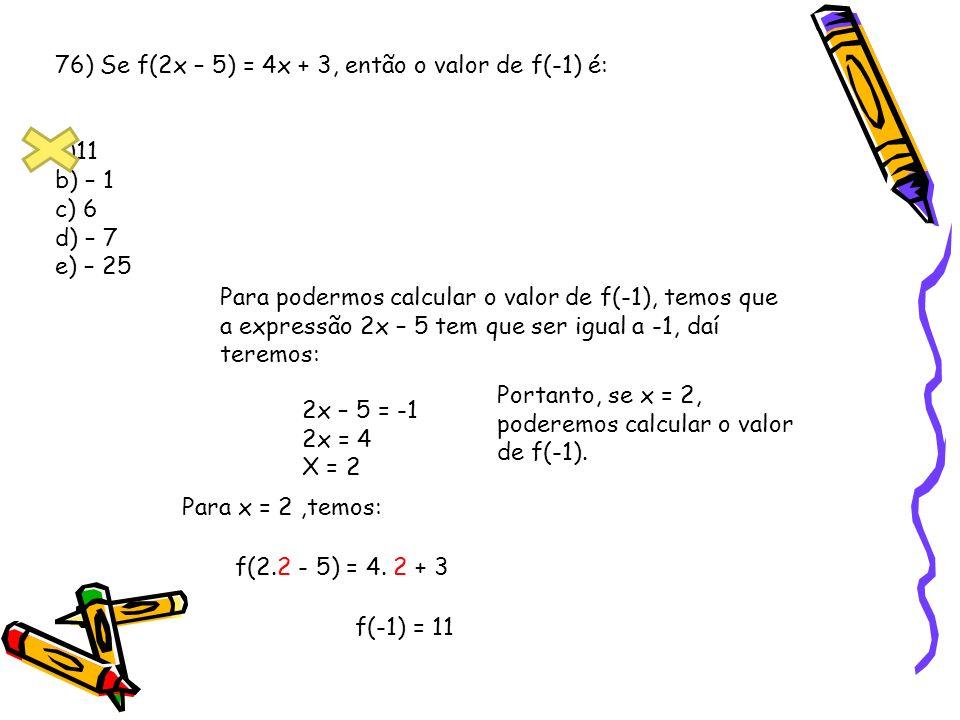 76) Se f(2x – 5) = 4x + 3, então o valor de f(-1) é: a)11 b) – 1 c) 6 d) – 7 e) – 25 Para podermos calcular o valor de f(-1), temos que a expressão 2x