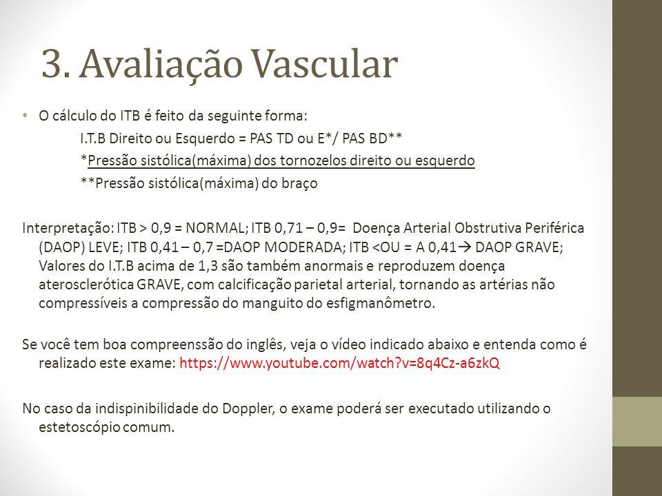 3. Avaliação Vascular O cálculo do ITB é feito da seguinte forma: I.T.B Direito ou Esquerdo = PAS TD ou E*/ PAS BD** *Pressão sistólica(máxima) dos to
