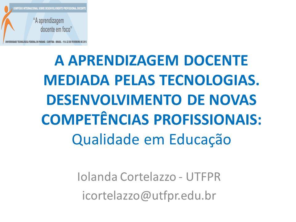 A APRENDIZAGEM DOCENTE MEDIADA PELAS TECNOLOGIAS. DESENVOLVIMENTO DE NOVAS COMPETÊNCIAS PROFISSIONAIS: Qualidade em Educação Iolanda Cortelazzo - UTFP