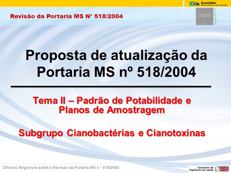 Proposta de atualização da Portaria MS nº 518/2004 Tema II – Padrão de Potabilidade e Planos de Amostragem Subgrupo Cianobactérias e Cianotoxinas Revisão da Portaria MS N° 518/2004 Oficinas Regionais sobre a Revisão da Portaria MS n.º 518/2004