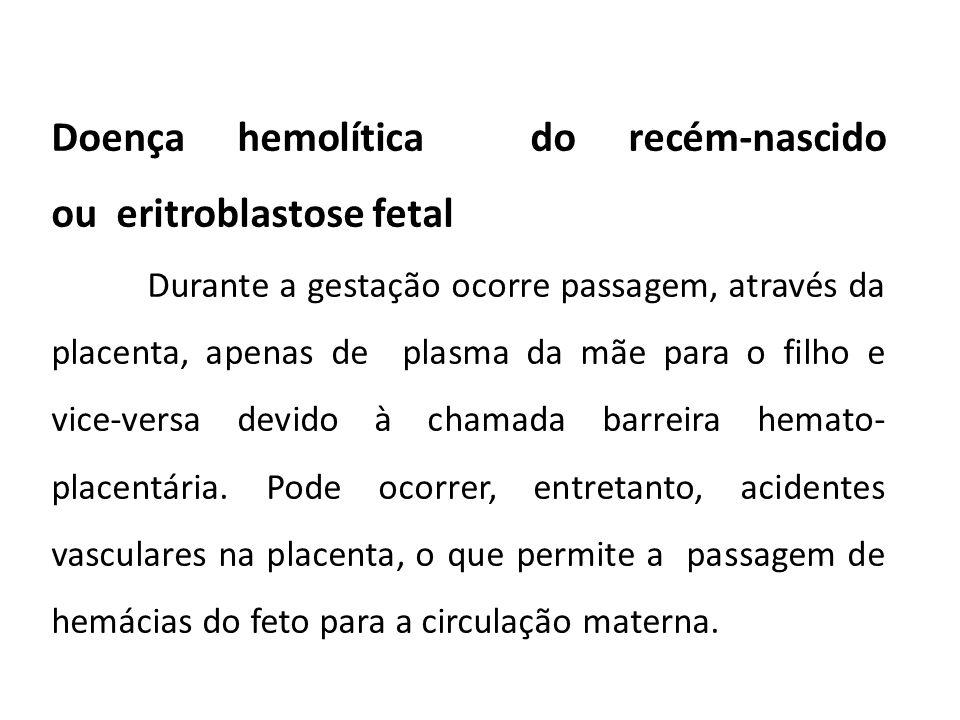 Doença hemolítica do recém-nascido ou eritroblastose fetal Durante a gestação ocorre passagem, através da placenta, apenas de plasma da mãe para o filho e vice-versa devido à chamada barreira hemato- placentária.