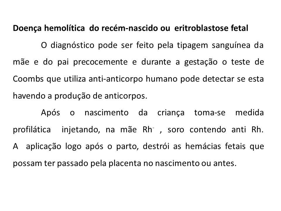 Doença hemolítica do recém-nascido ou eritroblastose fetal O diagnóstico pode ser feito pela tipagem sanguínea da mãe e do pai precocemente e durante a gestação o teste de Coombs que utiliza anti-anticorpo humano pode detectar se esta havendo a produção de anticorpos.