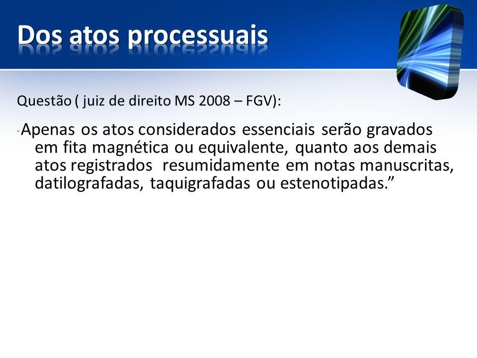 Questão ( juiz de direito MS 2008 – FGV): Apenas os atos considerados essenciais serão gravados em fita magnética ou equivalente, quanto aos demais atos registrados resumidamente em notas manuscritas, datilografadas, taquigrafadas ou estenotipadas.