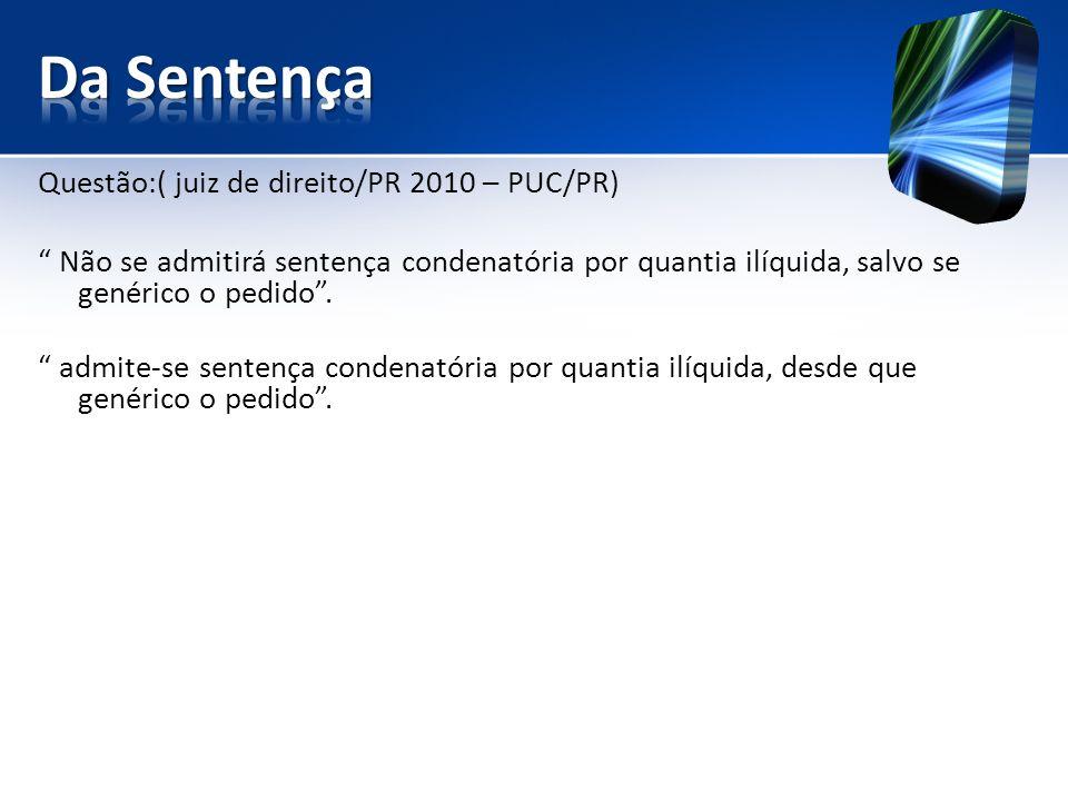Questão:( juiz de direito/PR 2010 – PUC/PR) Não se admitirá sentença condenatória por quantia ilíquida, salvo se genérico o pedido.