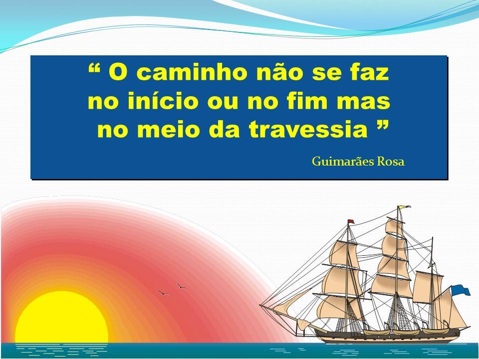 O caminho não se faz no início ou no fim mas no meio da travessia O caminho não se faz no início ou no fim mas no meio da travessia Guimarães Rosa