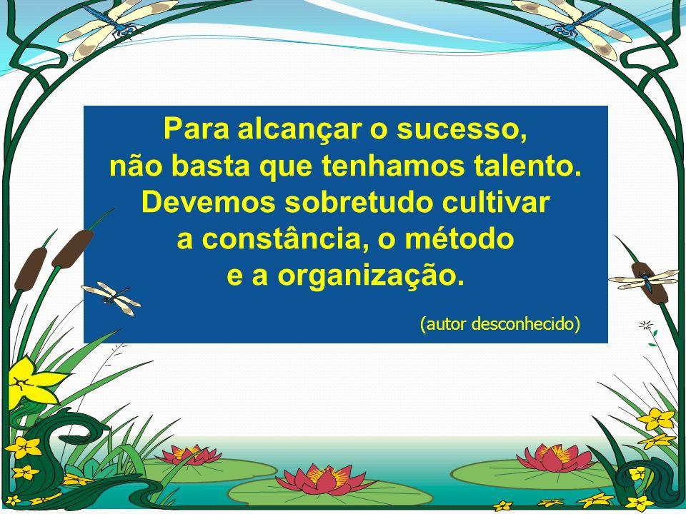 Para alcançar o sucesso, não basta que tenhamos talento. Devemos sobretudo cultivar a constância, o método e a organização. (autor desconhecido) Para