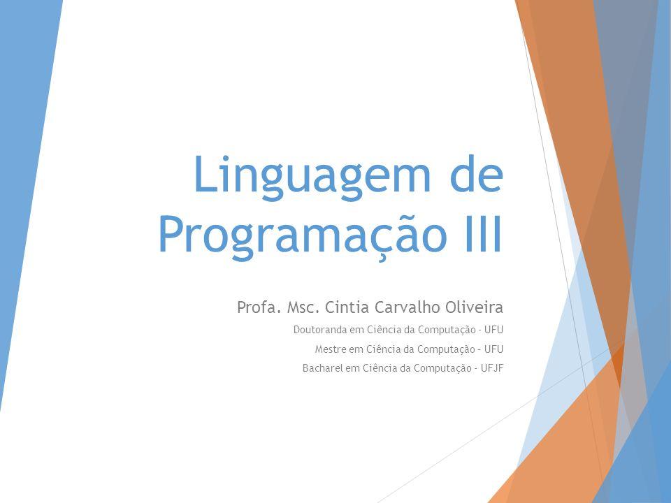Linguagem de Programação III Profa. Msc. Cintia Carvalho Oliveira Doutoranda em Ciência da Computação - UFU Mestre em Ciência da Computação – UFU Bach