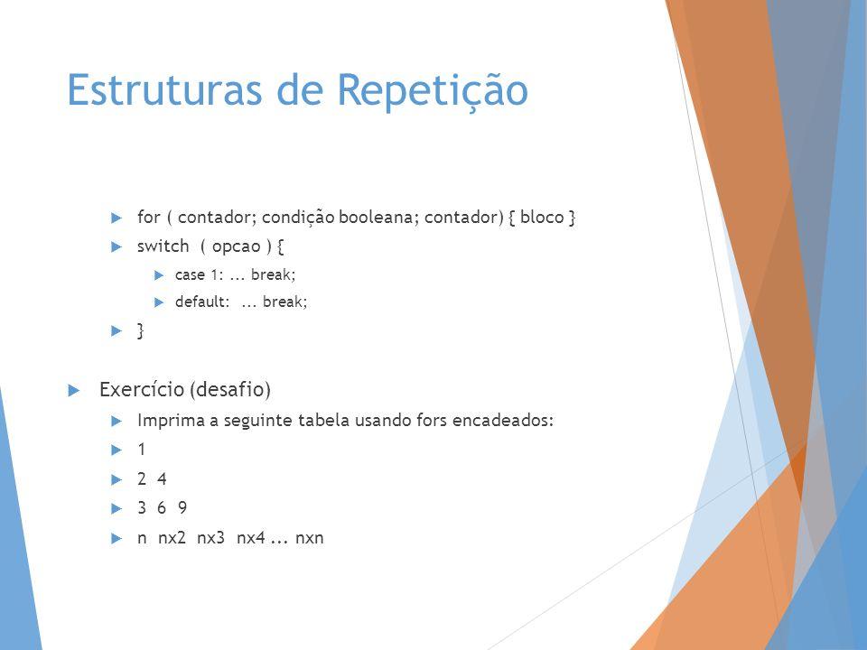 Estruturas de Repetição for ( contador; condição booleana; contador) { bloco } switch ( opcao ) { case 1:... break; default:... break; } Exercício (de