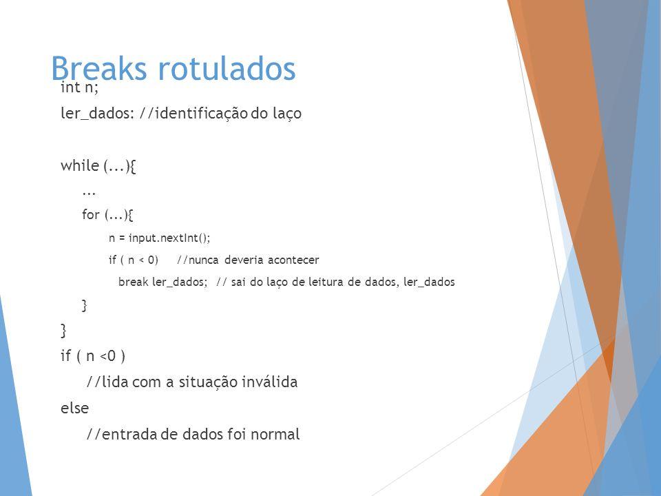 Breaks rotulados int n; ler_dados: //identificação do laço while (...){... for (...){ n = input.nextInt(); if ( n < 0) //nunca deveria acontecer break