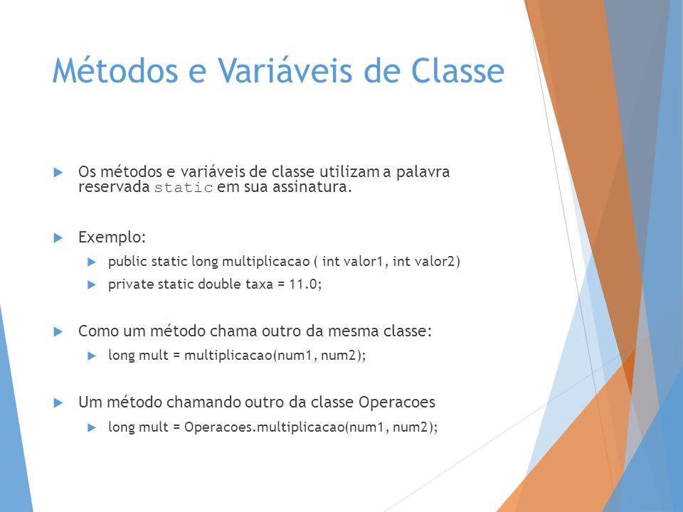 Métodos e Variáveis de Classe Os métodos e variáveis de classe utilizam a palavra reservada static em sua assinatura. Exemplo: public static long mult