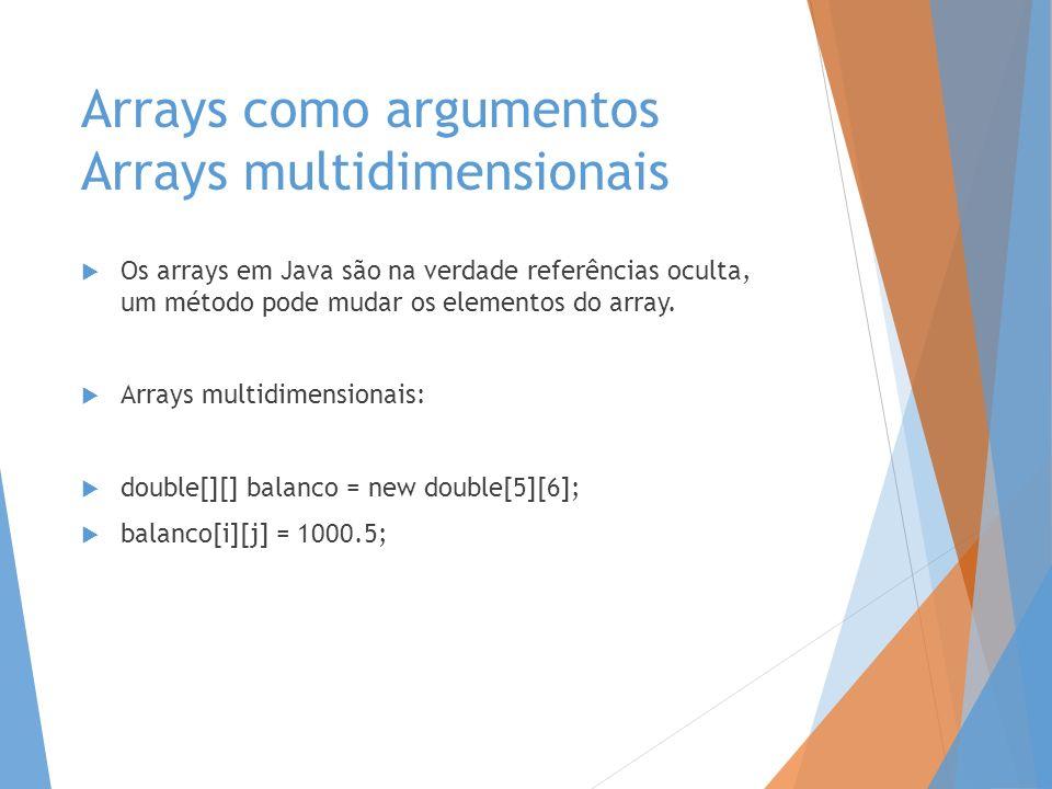 Arrays como argumentos Arrays multidimensionais Os arrays em Java são na verdade referências oculta, um método pode mudar os elementos do array. Array