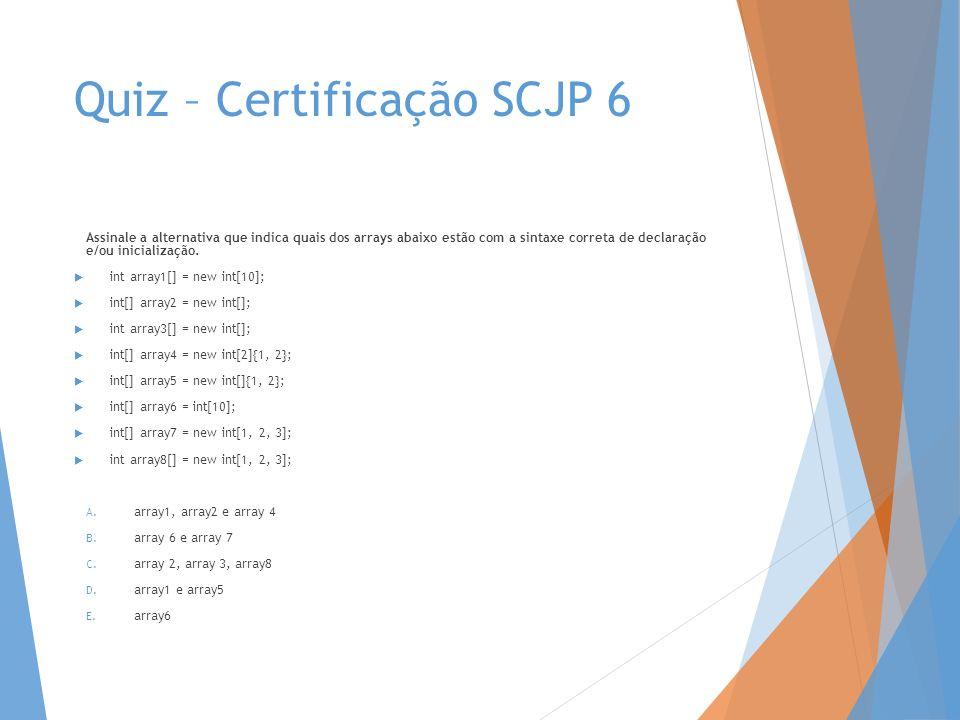 Quiz – Certificação SCJP 6 Assinale a alternativa que indica quais dos arrays abaixo estão com a sintaxe correta de declaração e/ou inicialização. int