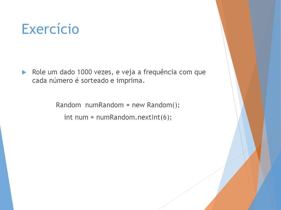 Exercício Role um dado 1000 vezes, e veja a frequência com que cada número é sorteado e imprima. Random numRandom = new Random(); int num = numRandom.