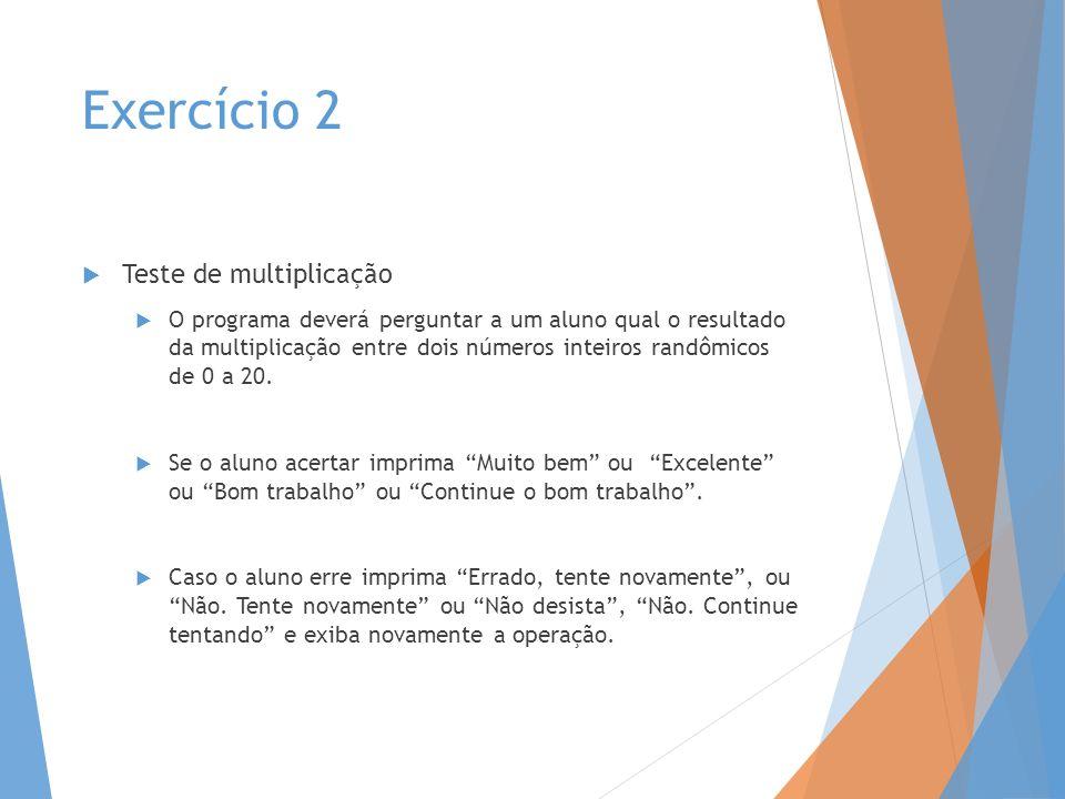 Exercício 2 Teste de multiplicação O programa deverá perguntar a um aluno qual o resultado da multiplicação entre dois números inteiros randômicos de