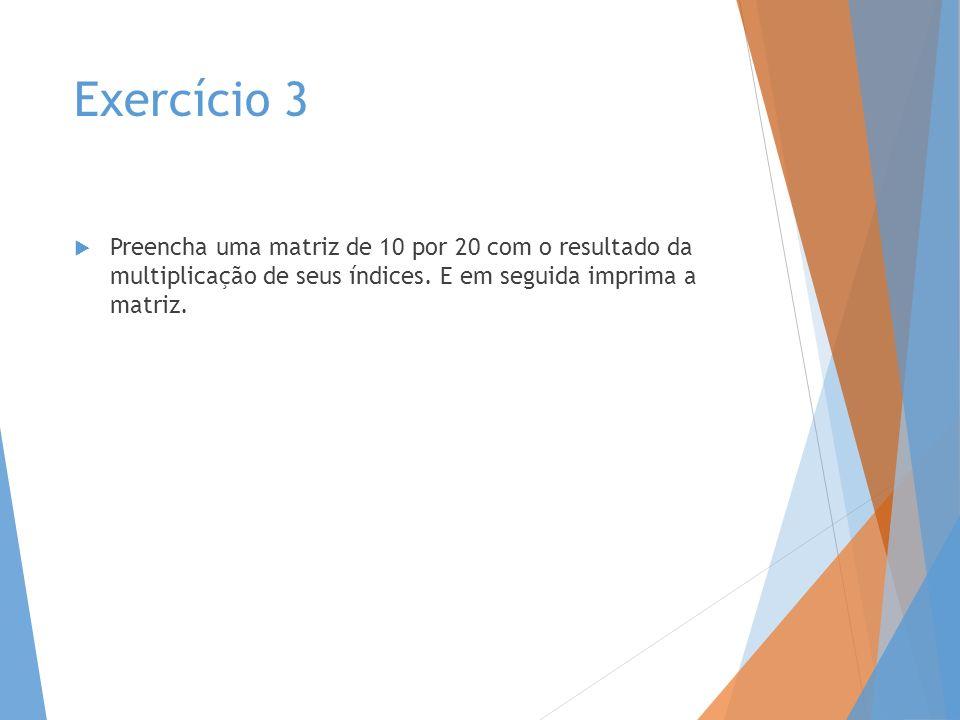 Exercício 3 Preencha uma matriz de 10 por 20 com o resultado da multiplicação de seus índices. E em seguida imprima a matriz.
