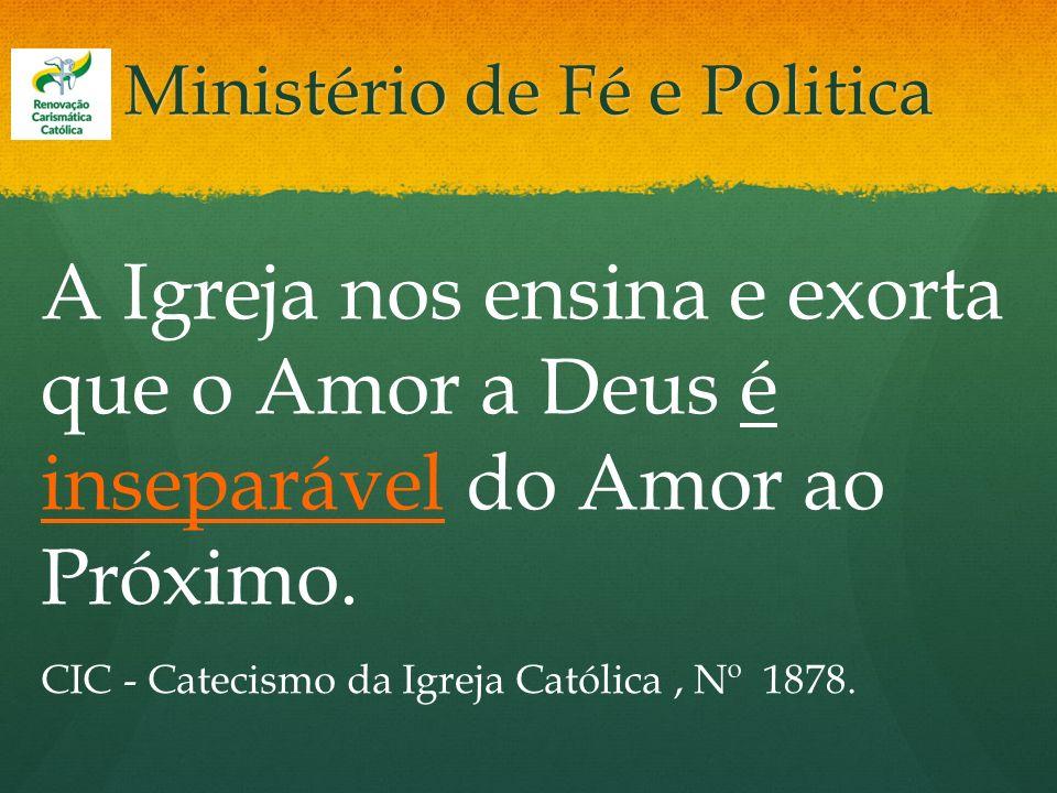 Ministério de Fé e Politica A Igreja nos ensina e exorta que o Amor a Deus é inseparável do Amor ao Próximo. CIC - Catecismo da Igreja Católica, Nº 18