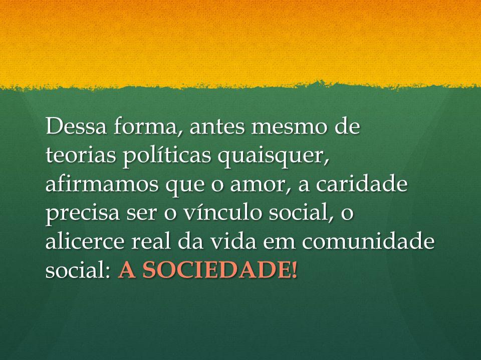 Dessa forma, antes mesmo de teorias políticas quaisquer, afirmamos que o amor, a caridade precisa ser o vínculo social, o alicerce real da vida em com