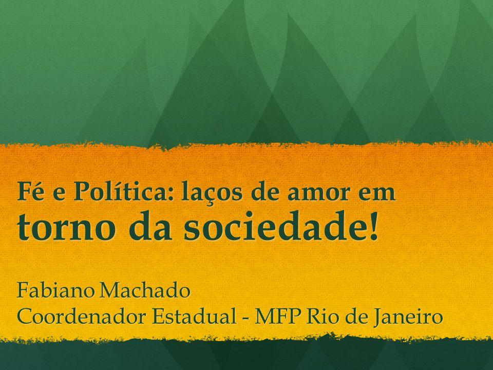 Fé e Política: laços de amor em torno da sociedade! Fabiano Machado Coordenador Estadual - MFP Rio de Janeiro