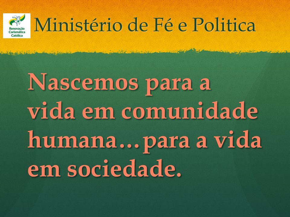 Ministério de Fé e Politica Nascemos para a vida em comunidade humana…para a vida em sociedade.