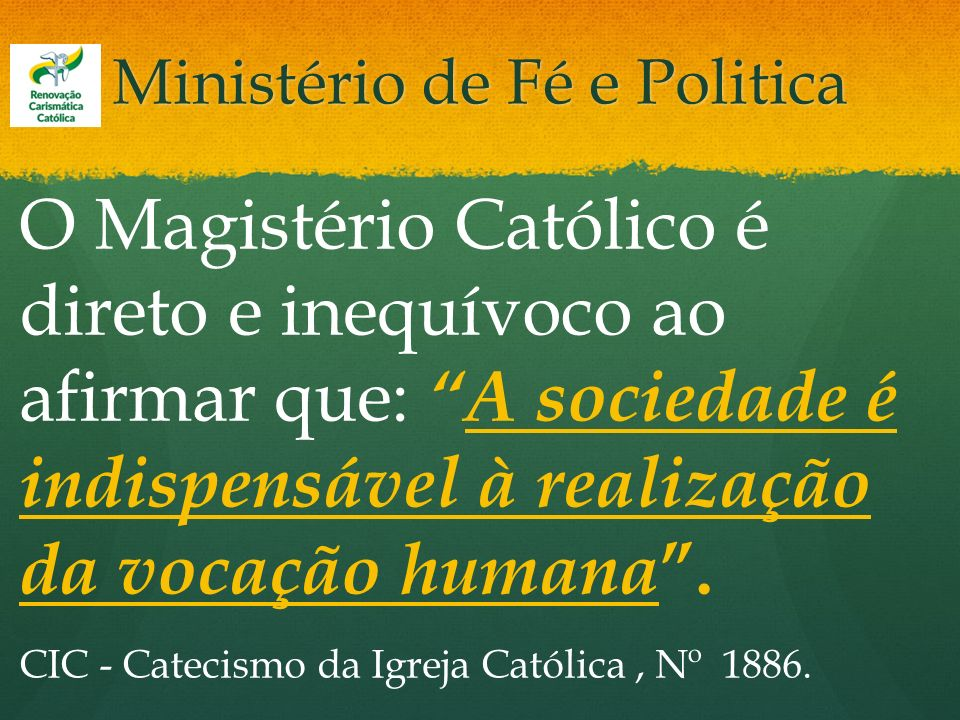 Ministério de Fé e Politica O Magistério Católico é direto e inequívoco ao afirmar que:A sociedade é indispensável à realização da vocação humana. CIC