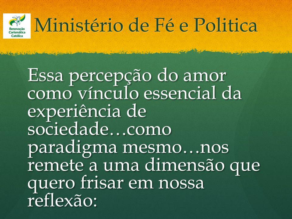 Ministério de Fé e Politica Essa percepção do amor como vínculo essencial da experiência de sociedade…como paradigma mesmo…nos remete a uma dimensão q