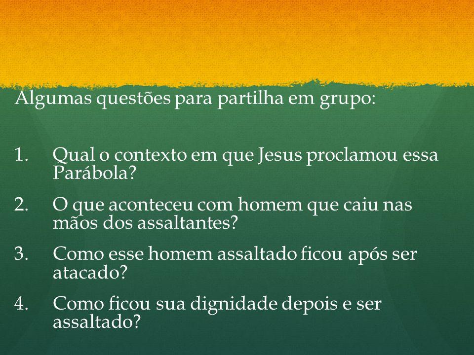 Algumas questões para partilha em grupo: 1. 1.Qual o contexto em que Jesus proclamou essa Parábola? 2. 2.O que aconteceu com homem que caiu nas mãos d