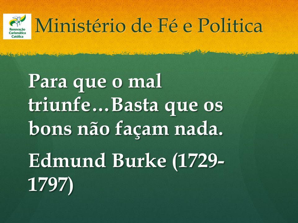 Ministério de Fé e Politica Para que o mal triunfe…Basta que os bons não façam nada. Edmund Burke (1729- 1797)