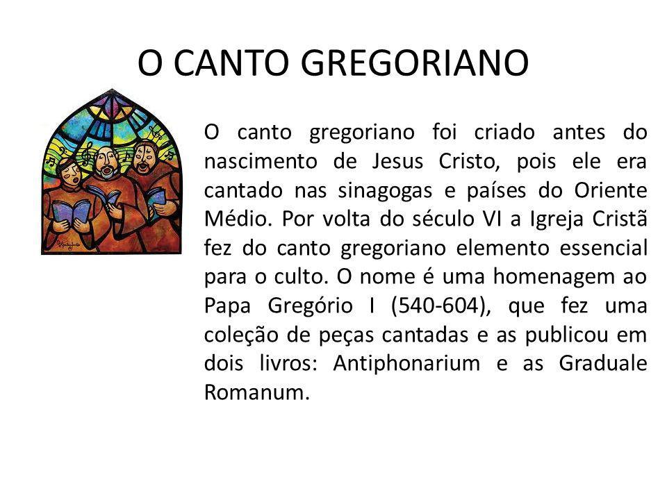 O CANTO GREGORIANO O canto gregoriano foi criado antes do nascimento de Jesus Cristo, pois ele era cantado nas sinagogas e países do Oriente Médio. Po