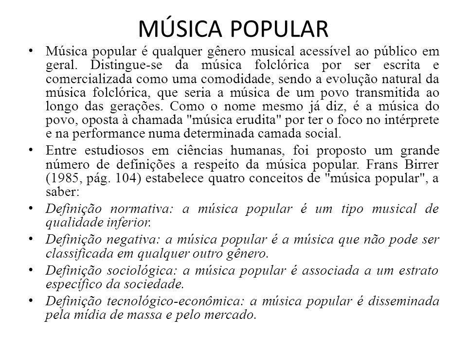 MÚSICA POPULAR Música popular é qualquer gênero musical acessível ao público em geral. Distingue-se da música folclórica por ser escrita e comercializ
