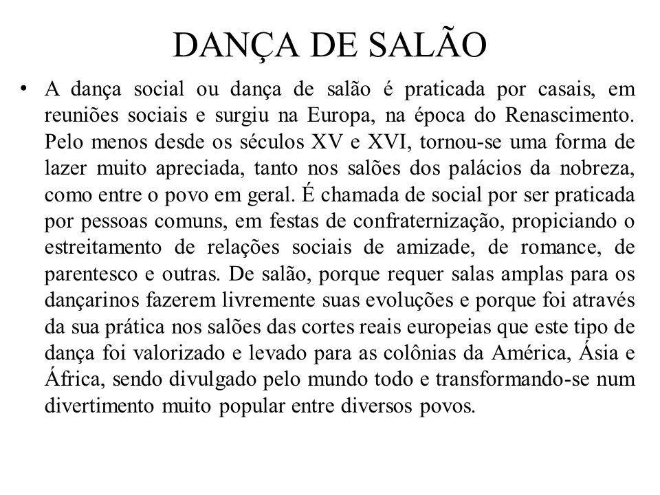 DANÇA DE SALÃO A dança social ou dança de salão é praticada por casais, em reuniões sociais e surgiu na Europa, na época do Renascimento. Pelo menos d