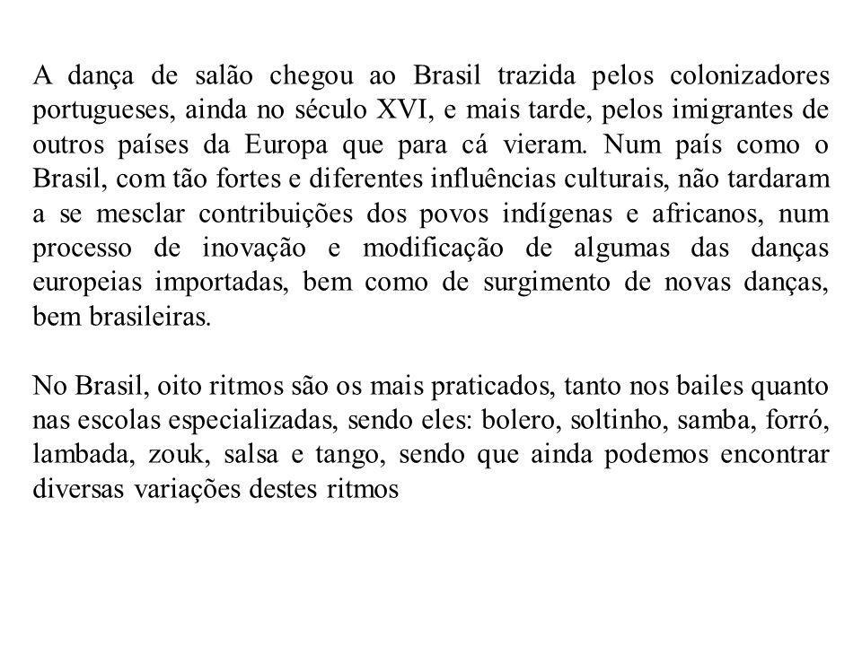A dança de salão chegou ao Brasil trazida pelos colonizadores portugueses, ainda no século XVI, e mais tarde, pelos imigrantes de outros países da Europa que para cá vieram.