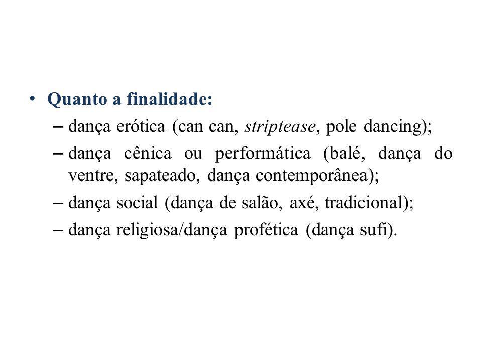 Quanto a finalidade: – dança erótica (can can, striptease, pole dancing); – dança cênica ou performática (balé, dança do ventre, sapateado, dança contemporânea); – dança social (dança de salão, axé, tradicional); – dança religiosa/dança profética (dança sufi).