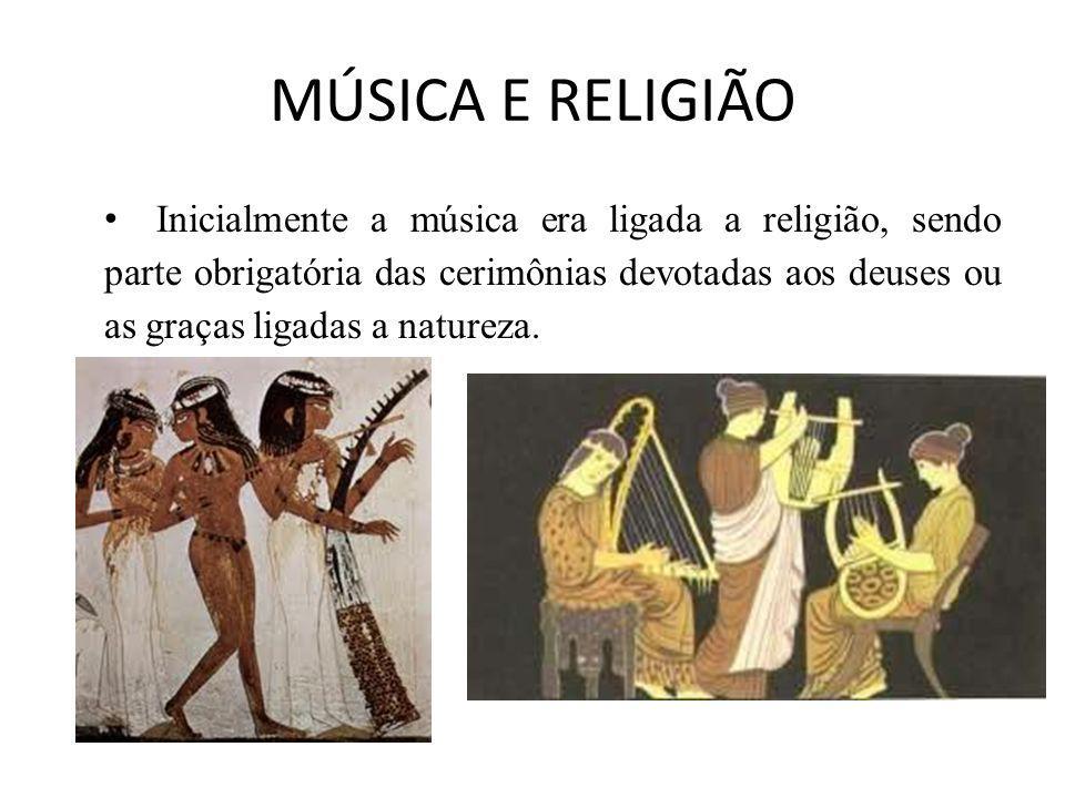 MÚSICA E RELIGIÃO Inicialmente a música era ligada a religião, sendo parte obrigatória das cerimônias devotadas aos deuses ou as graças ligadas a natu